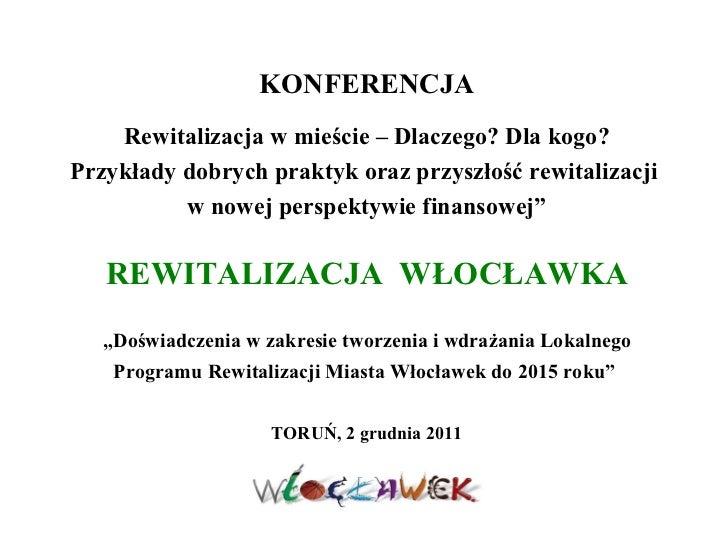 """REWITALIZACJA  WŁOCŁAWKA """"Doświadczenia w zakresie tworzenia i wdrażania Lokalnego Programu Rewitalizacji Miasta Włocławek..."""