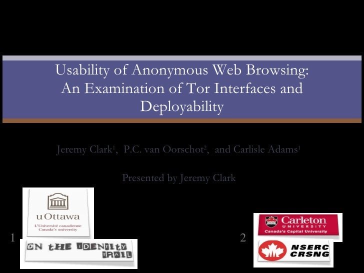 Jeremy Clark 1 ,  P.C. van Oorschot 2 ,  and Carlisle Adams 1 Presented by Jeremy Clark Usability of Anonymous Web Browsin...