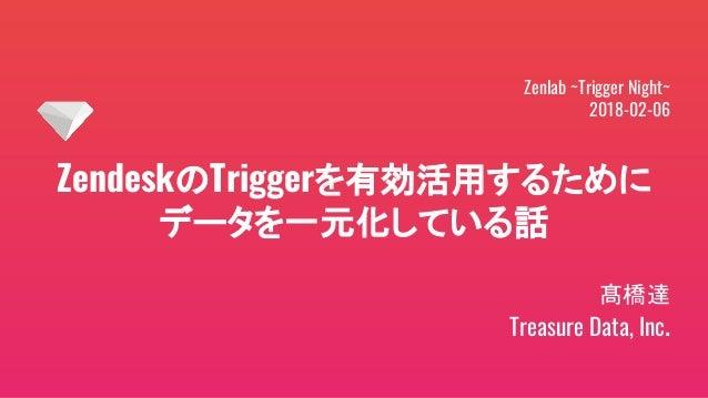 ZendeskのTriggerを有効活用するために データを一元化している話 髙橋達 Treasure Data, Inc. Zenlab ~Trigger Night~ 2018-02-06