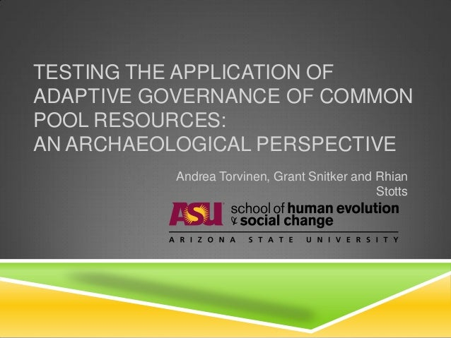 TESTING THE APPLICATION OFADAPTIVE GOVERNANCE OF COMMONPOOL RESOURCES:AN ARCHAEOLOGICAL PERSPECTIVE          Andrea Torvin...