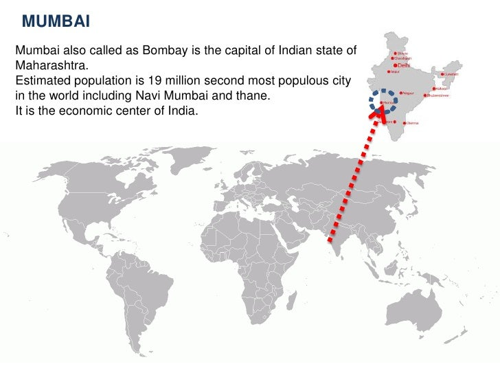 MUMBAI<br />Mumbai also called as Bombay is the capital of Indian state of Maharashtra.<br />Estimated population is 19 mi...