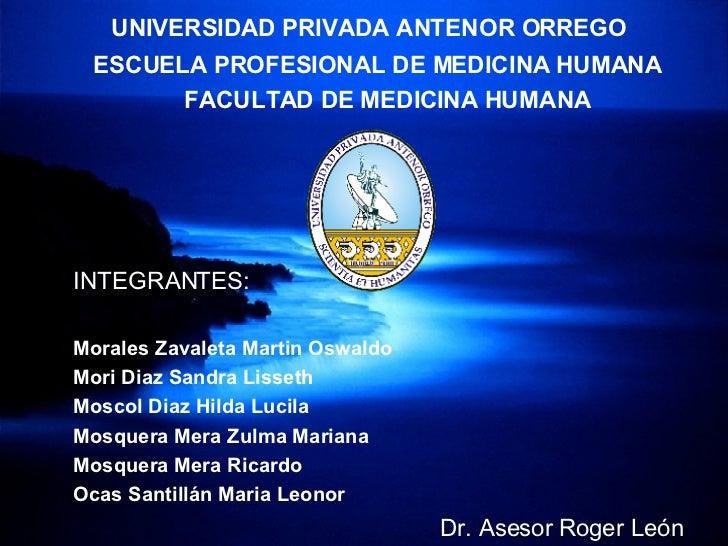 UNIVERSIDAD PRIVADA ANTENOR ORREGO ESCUELA PROFESIONAL DE MEDICINA HUMANA FACULTAD DE MEDICINA HUMANA INTEGRANTES: Morales...
