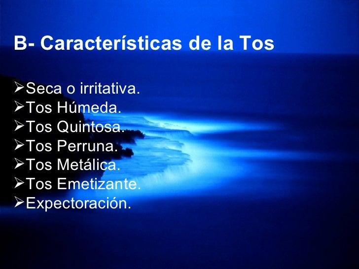 <ul><li>B- Características de la Tos </li></ul><ul><li>Seca o irritativa.  </li></ul><ul><li>Tos Húmeda. </li></ul><ul><li...
