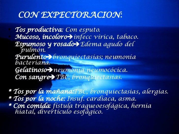 CON EXPECTORACION : <ul><li>Tos productiva : Con esputo. </li></ul><ul><li>Mucoso, incoloro  infecc vírica, tabaco. </li>...