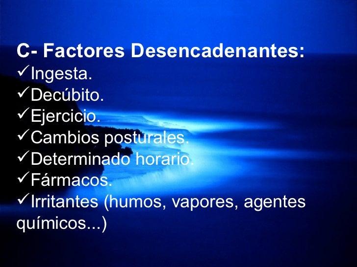 <ul><li>C- Factores Desencadenantes: </li></ul><ul><li>Ingesta. </li></ul><ul><li>Decúbito. </li></ul><ul><li>Ejercicio. <...