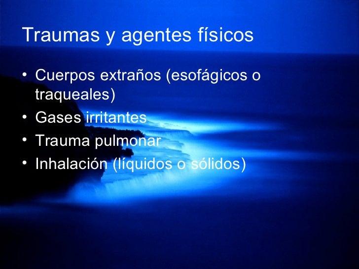 Traumas y agentes físicos <ul><li>Cuerpos extraños (esofágicos o traqueales) </li></ul><ul><li>Gases irritantes </li></ul>...