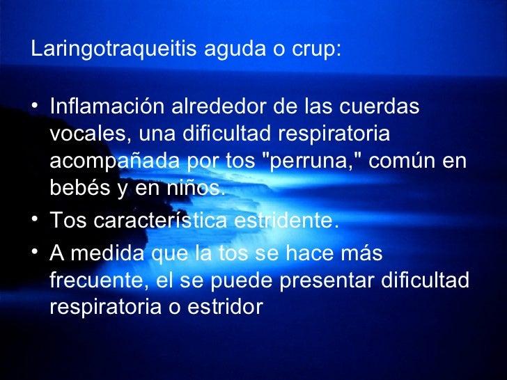 Laringotraqueitis aguda o crup: <ul><li>Inflamación alrededor de las cuerdas vocales, una dificultad respiratoria acompaña...