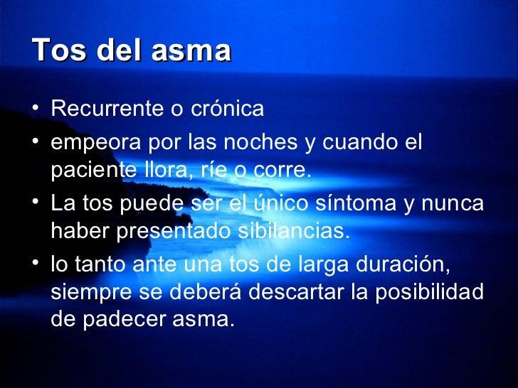 Tos del asma <ul><li>Recurrente o crónica </li></ul><ul><li>empeora por las noches y cuando el paciente llora, ríe o corre...