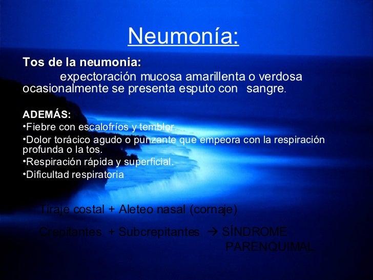 Neumonía:   <ul><li>Tos de la neumonia: </li></ul><ul><li>expectoración mucosa amarillenta o verdosa  ocasionalmente se pr...