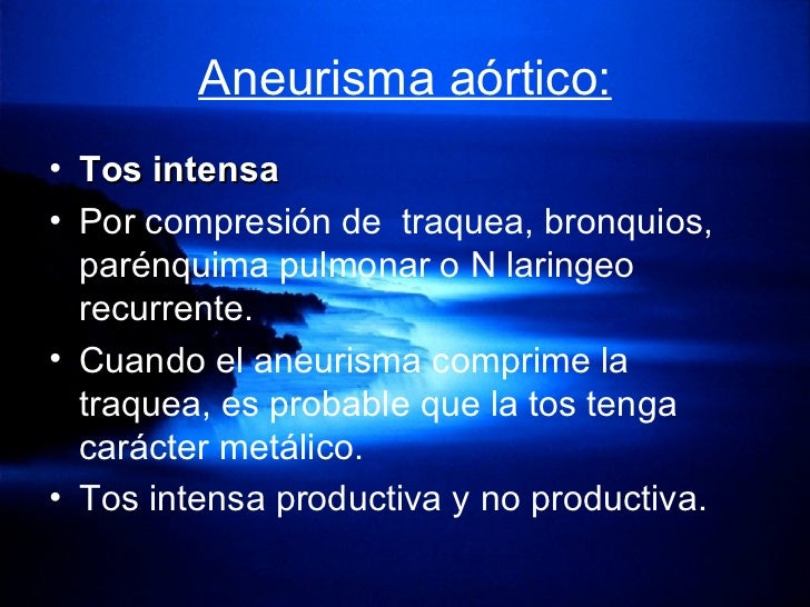 Aneurisma aórtico: <ul><li>Tos intensa </li></ul><ul><li>Por compresión de  traquea, bronquios, parénquima pulmonar o N la...