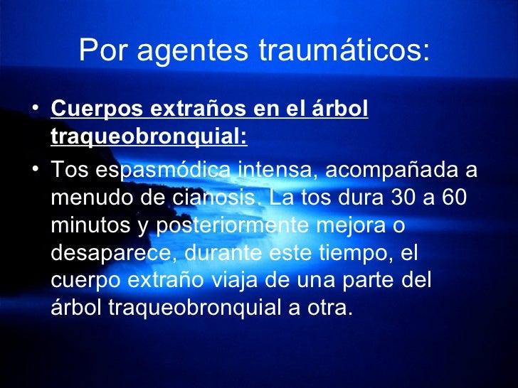 Por agentes traumáticos:   <ul><li>Cuerpos extraños en el árbol traqueobronquial: </li></ul><ul><li>Tos espasmódica intens...