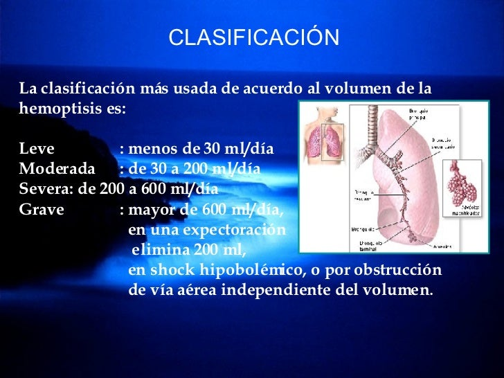 CLASIFICACIÓN La clasificación más usada de acuerdo al volumen de la hemoptisis es: Leve : menos de 30 ml/día  Moderada : ...