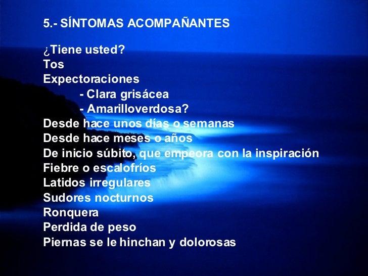 <ul><li>5.- SÍNTOMAS ACOMPAÑANTES </li></ul><ul><li>¿ Tiene usted? </li></ul><ul><li>Tos </li></ul><ul><li>Expectoraciones...