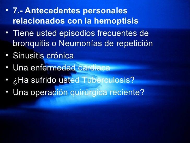 <ul><li>7.- Antecedentes personales   relacionados con la hemoptisis   </li></ul><ul><li>Tiene usted   episodios frecuente...