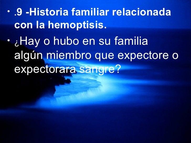 <ul><li>. 9 -Historia familiar relacionada con la hemoptisis.   </li></ul><ul><li>¿ Hay o hubo en su familia algún miembro...