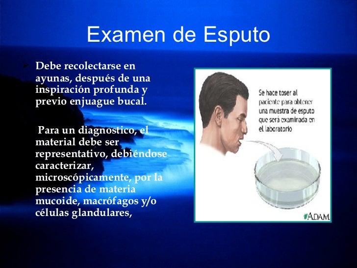 Examen de Esputo <ul><li>Debe recolectarse en ayunas, después de una inspiración profunda y previo enjuague bucal. </li></...