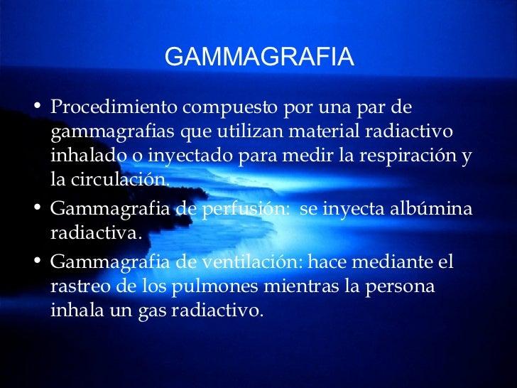 GAMMAGRAFIA <ul><li>Procedimiento compuesto por una par de gammagrafias que utilizan material radiactivo inhalado o inyect...