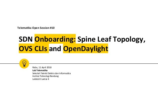 SDN Onboarding: Spine Leaf Topology, OVS CLIs and OpenDaylight Telematika Open Session #10 Rabu, 11 April 2018 Lab Telemat...