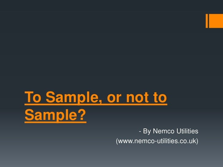 To Sample, or not toSample?                  - By Nemco Utilities            (www.nemco-utilities.co.uk)