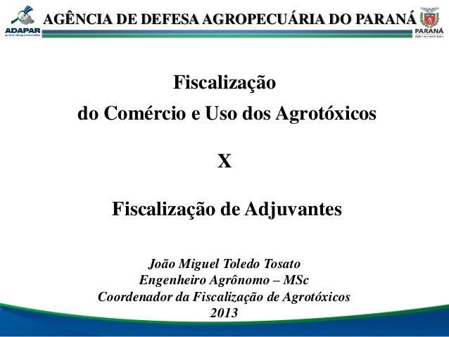 AGÊNCIA DE DEFESA AGROPECUÁRIA DO PARANÁ  Fiscalização do Comércio e Uso dos Agrotóxicos X Fiscalização de Adjuvantes João...