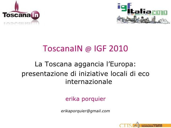 <ul><li>ToscanaIN  @  IGF 2010 </li></ul><ul><li>La Toscana aggancia l'Europa: </li></ul><ul><li>presentazione di iniziati...