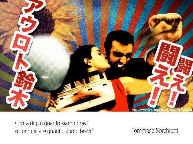 http://www.flickr.com/photos/kurai/2529883317Conta di più quanto siamo bravio comunicare quanto siamo bravi?   Tommaso Sorc...
