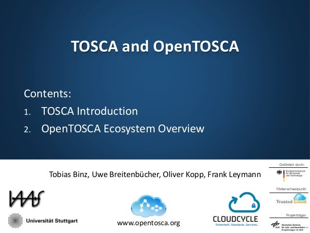 TOSCA and OpenTOSCA Contents: 1. TOSCA Introduction 2. OpenTOSCA Ecosystem Overview Gefördert durch:  Tobias Binz, Uwe Bre...