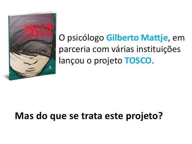 O psicólogo Gilberto Mattje, em parceria com várias instituições lançou o projeto TOSCO. Mas do que se trata este projeto?