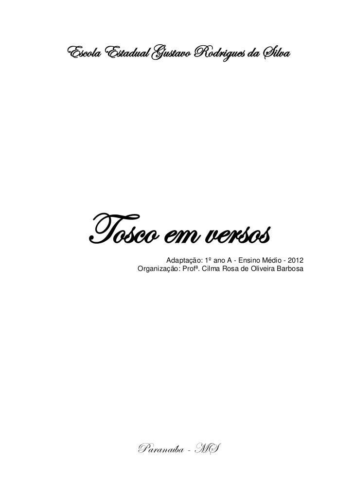 Escola Estadual Gustavo Rodrigues da Silva   Tosco em versos   Adaptação: 1º ano A - Ensino Médio - 2012             Organ...