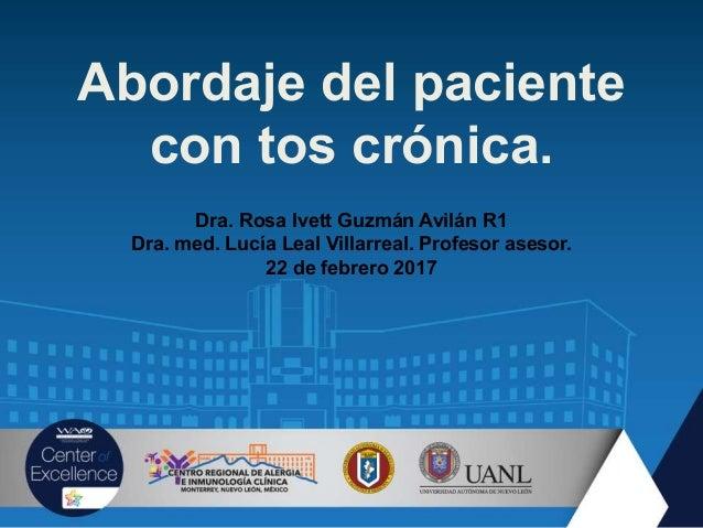 Abordaje del paciente con tos crónica. Dra. Rosa Ivett Guzmán Avilán R1 Dra. med. Lucía Leal Villarreal. Profesor asesor. ...