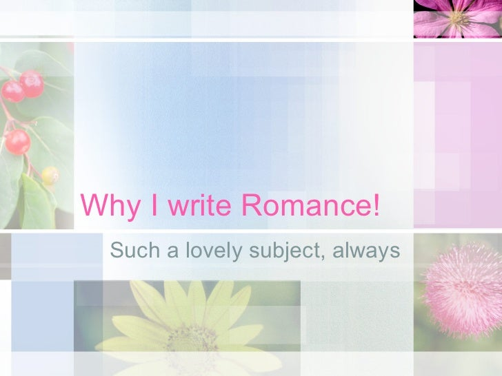 Why I write Romance! Such a lovely subject, always