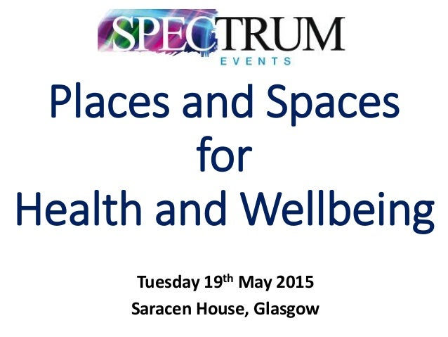 Places and Spaces for Health and Wellbeing Tuesday 19th May 2015 Saracen House, Glasgow
