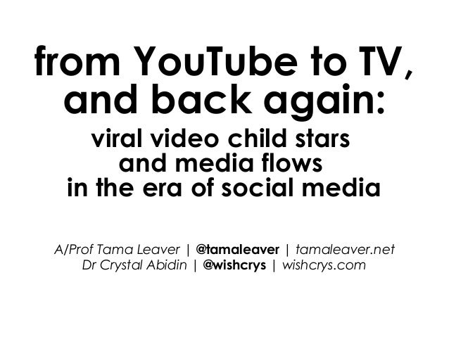 from YouTube to TV, and back again: viral video child stars and media flows in the era of social media A/Prof Tama Leaver ...