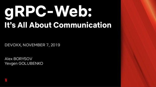 gRPC-Web: It's All About Communication DEVOXX, NOVEMBER 7, 2019 Alex BORYSOV Yevgen GOLUBENKO