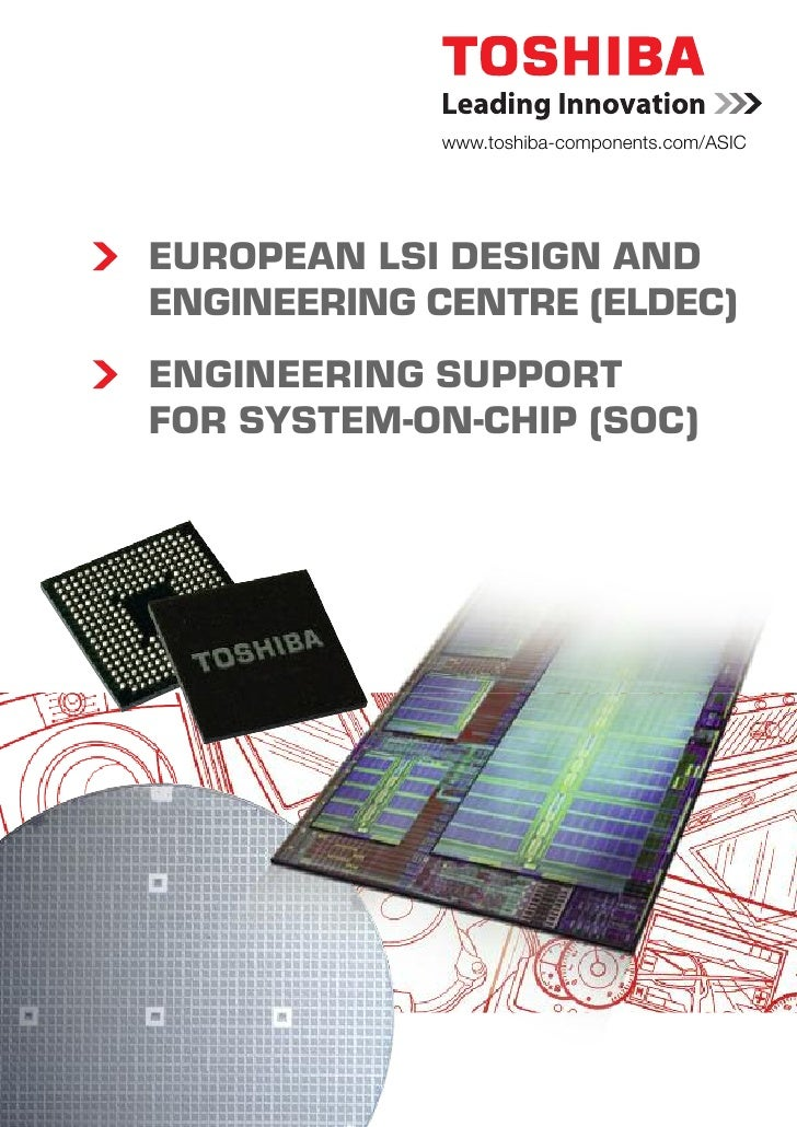 www.toshiba-components.com/ASIC     EUROPEAN LSI DESIGN AND ENGINEERING CENTRE (ELDEC) ENGINEERING SUPPORT FOR SYSTEM-ON-C...