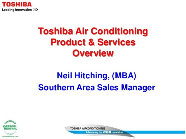 Toshiba Air Conditioning Product & Services Overview Neil Hitching, (MBA) Southern Area Sales Manager
