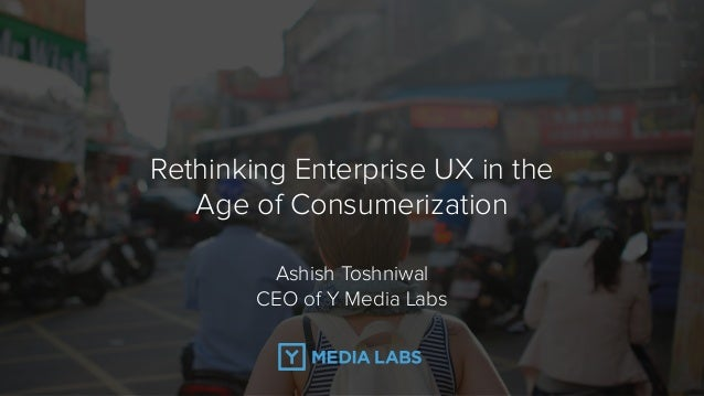 Rethinking Enterprise UX in the Age of Consumerization Ashish Toshniwal 