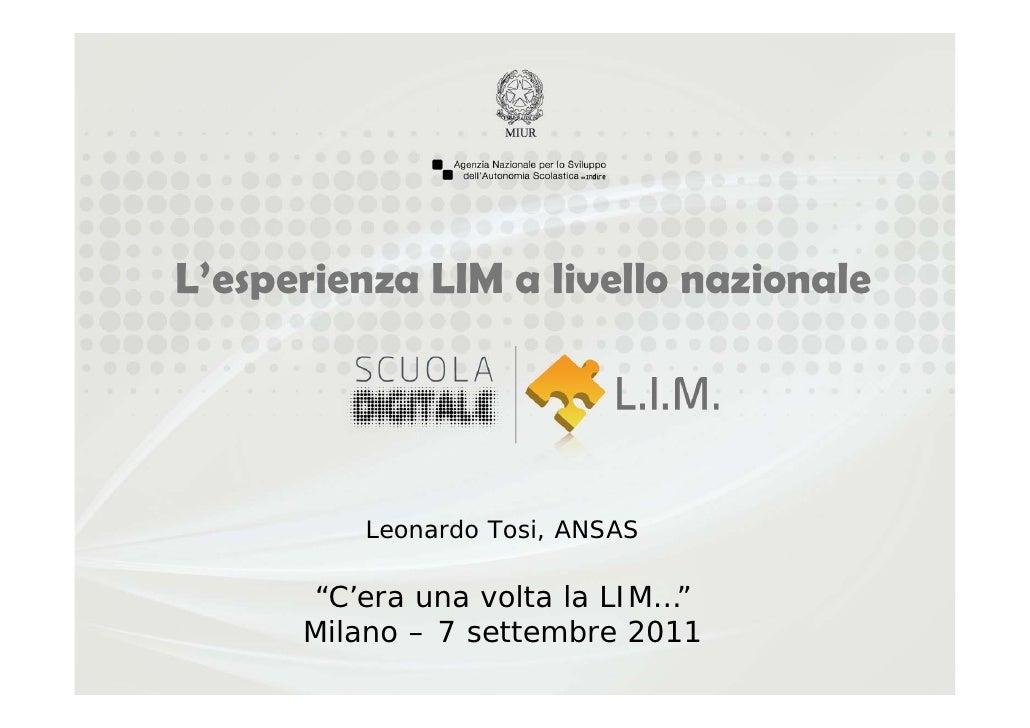 """L'esperienza LIM a livello nazionale         Leonardo Tosi, ANSAS      """"C'era una volta la LIM…""""      Milano – 7 settembre..."""