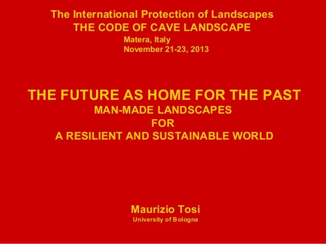 The International Protection of Landscapes THE CODE OF CAVE LANDSCAPE Matera, Italy November 21-23, 2013 THE FUTURE AS HOM...