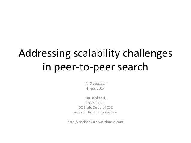 Addressing scalability challenges in peer-to-peer search PhD seminar 4 Feb, 2014 Harisankar H, PhD scholar, DOS lab, Dept....