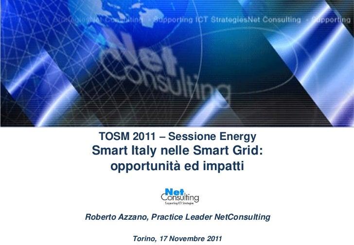 TOSM 2011 – Sessione Energy Smart Italy nelle Smart Grid:   opportunità ed impattiRoberto Azzano, Practice Leader NetConsu...