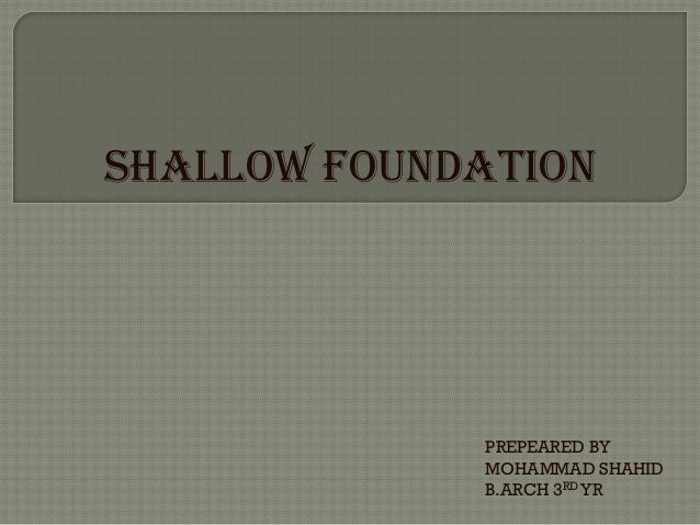 SHALLOW FOUNDATION  PREPEARED BY MOHAMMAD SHAHID B.ARCH 3RD YR
