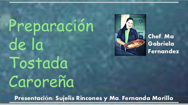 Preparación de la Tostada Caroreña Presentación: Sujelis Rincones y Ma. Fernanda Morillo Chef. Ma Gabriela Fernandez