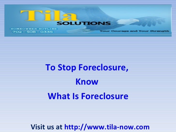 To Stop Foreclosure,  Know  What Is Foreclosure Visit us at  http://www.tila-now.com