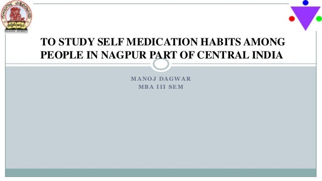 M A N O J D A G W A R M B A I I I S E M TO STUDY SELF MEDICATION HABITS AMONG PEOPLE IN NAGPUR PART OF CENTRAL INDIA