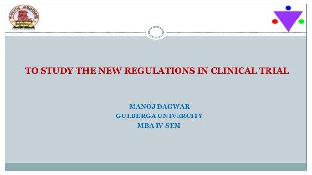 TO STUDY THE NEW REGULATIONS IN CLINICAL TRIAL MANOJ DAGWAR GULBERGA UNIVERCITY MBA IV SEM