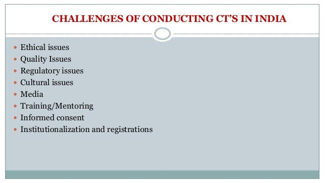 CHALLENGES OF CONDUCTING CT'S IN INDIA  Ethical issues  Quality Issues  Regulatory issues  Cultural issues  Media  T...
