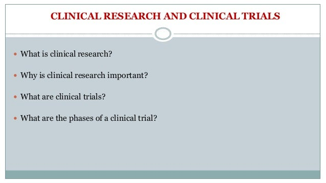 CLINICAL RESEARCH AND CLINICAL TRIALS  What is clinical research?  Why is clinical research important?  What are clinic...