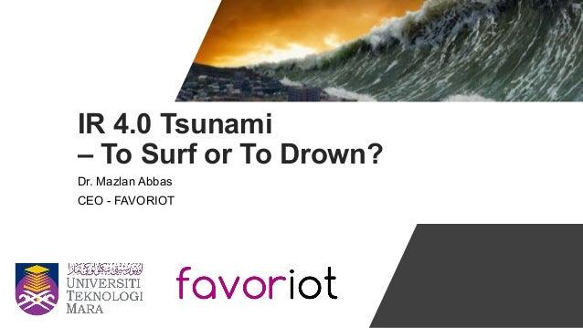 IR 4.0 Tsunami – To Surf or To Drown? Dr. Mazlan Abbas CEO - FAVORIOT