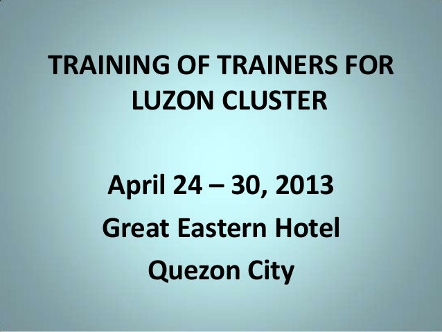 TRAINING OF TRAINERS FOR LUZON CLUSTER April 24 – 30, 2013 Great Eastern Hotel Quezon City